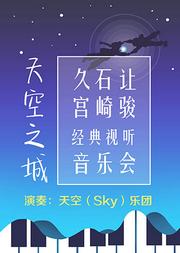 天空之城——久石让•宫崎骏经典视听音乐会